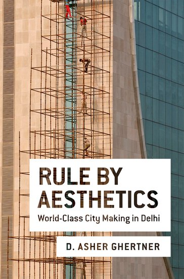 Rule by Aesthetics: World-Class City Making in Delhi